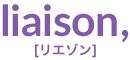 liaison,[リエゾン]